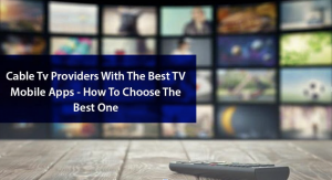 Cable TV Providers with The Best TV Mobile Apps